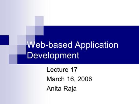Web-based Application Development Lecture 17 March 16, 2006 Anita Raja.
