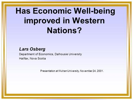 Has Economic Well-being improved in Western Nations? Lars Osberg Department of Economics, Dalhousie University Halifax, Nova Scotia Presentation at Wuhan.
