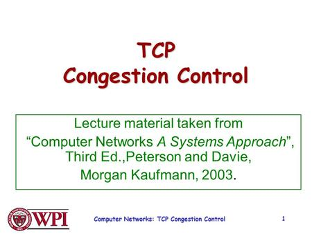 "Computer Networks: TCP Congestion Control 1 TCP Congestion Control Lecture material taken from ""Computer Networks A Systems Approach"", Third Ed.,Peterson."