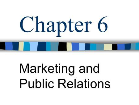 Chapter 6 Marketing and Public Relations. Objectives: Define Marketing List and describe the three approaches to developing a marketing plan List and.
