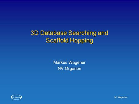 M. Wagener 3D Database Searching and Scaffold Hopping Markus Wagener NV Organon.
