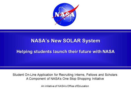 NASA's New SOLAR System Helping students launch their future with NASA Student On-Line Application for Recruiting Interns, Fellows and Scholars A Component.