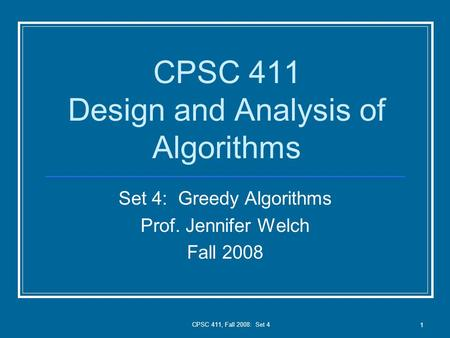 CPSC 411, Fall 2008: Set 4 1 CPSC 411 Design and Analysis of Algorithms Set 4: Greedy Algorithms Prof. Jennifer Welch Fall 2008.