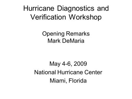 Hurricane Diagnostics and Verification Workshop Opening Remarks Mark DeMaria May 4-6, 2009 National Hurricane Center Miami, Florida.