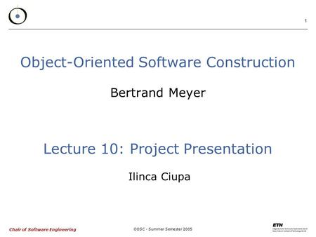Chair of Software Engineering OOSC - Summer Semester 2005 1 Object-Oriented Software Construction Bertrand Meyer Lecture 10: Project Presentation Ilinca.