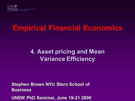 Empirical Financial Economics 4. Asset pricing and Mean Variance Efficiency Stephen Brown NYU Stern School of Business UNSW PhD Seminar, June 19-21 2006.