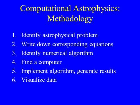 Computational Astrophysics: Methodology 1.Identify astrophysical problem 2.Write down corresponding equations 3.Identify numerical algorithm 4.Find a computer.