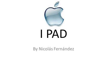 I PAD By Nicolás Fernández. What is an i pad? The iPad is a flat, rectangular computer with a large, 9.7-inch touchscreen on its face. It is 0.5 inches.