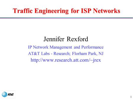 1 Traffic Engineering for ISP Networks Jennifer Rexford IP Network Management and Performance AT&T Labs - Research; Florham Park, NJ