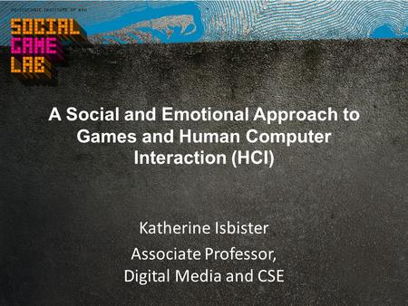 A Social and Emotional Approach to Games and Human Computer Interaction (HCI) Katherine Isbister Associate Professor, Digital Media and CSE.