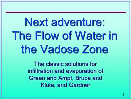 1 Next adventure: The Flow of Water in the Vadose Zone The classic solutions for infiltration and evaporation of Green and Ampt, Bruce and Klute, and Gardner.