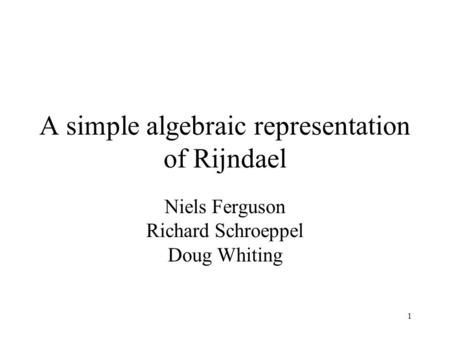 1 A simple algebraic representation of Rijndael Niels Ferguson Richard Schroeppel Doug Whiting.