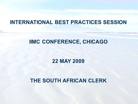 INTERNATIONAL BEST PRACTICES SESSION IIMC CONFERENCE, CHICAGO 22 MAY 2009 THE SOUTH AFRICAN CLERK.