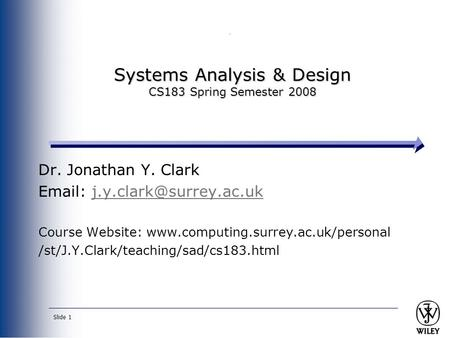 Slide 1 Systems Analysis & Design CS183 Spring Semester 2008 Dr. Jonathan Y. Clark   Course Website: