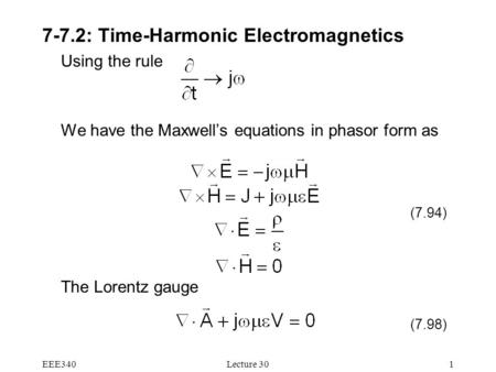 EEE340Lecture 301 7-7.2: Time-Harmonic Electromagnetics Using the rule We have the Maxwell's equations in phasor form as The Lorentz gauge (7.98) (7.94)