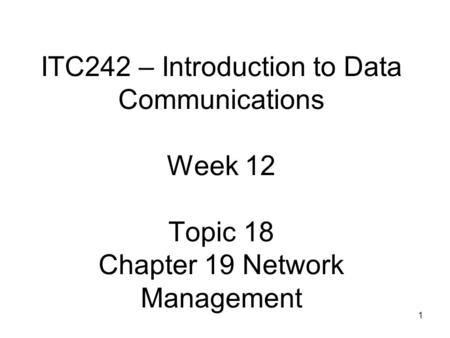 1 ITC242 – Introduction to Data Communications Week 12 Topic 18 Chapter 19 Network Management.
