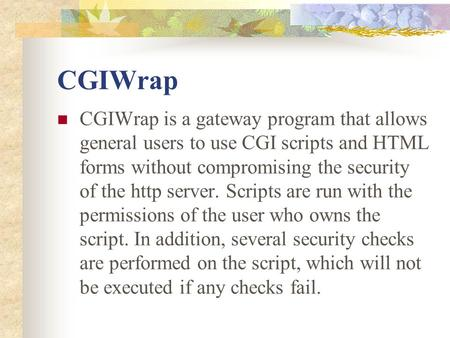 CGIWrap CGIWrap is a gateway program that allows general users to use CGI scripts and HTML forms without compromising the security of the http server.