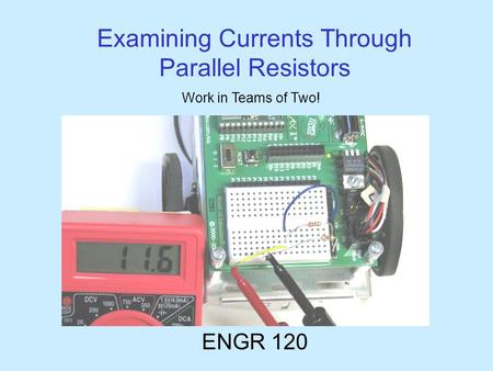 Examining Currents Through Parallel Resistors ENGR 120 Work in Teams of Two!