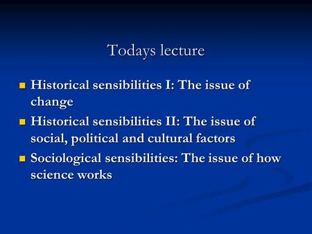 Todays lecture Historical sensibilities I: The issue of change Historical sensibilities I: The issue of change Historical sensibilities II: The issue of.