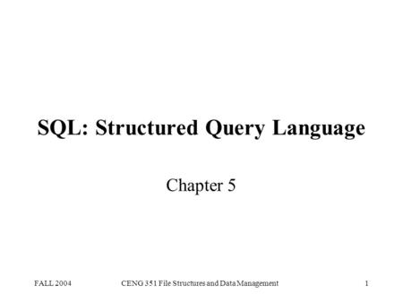 FALL 2004CENG 351 File Structures and Data Management1 SQL: Structured Query Language Chapter 5.