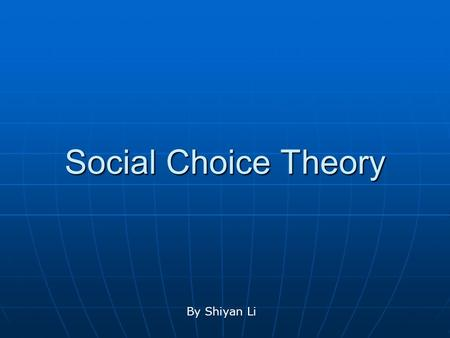 Social Choice Theory By Shiyan Li. History The theory of social choice and voting has had a long history in the social sciences, dating back to early.