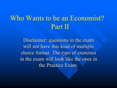 Who Wants to be an Economist? Part II Disclaimer: questions in the exam will not have this kind of multiple choice format. The type of exercises in the.