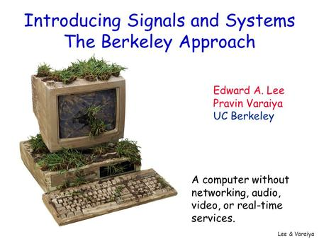 Lee & Varaiya Introducing Signals and Systems The Berkeley Approach Edward A. Lee Pravin Varaiya UC Berkeley A computer without networking, audio, video,