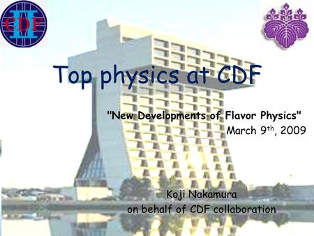 Top physics at CDF Koji Nakamura on behalf of CDF collaboration New Developments of Flavor Physics March 9 th, 2009.