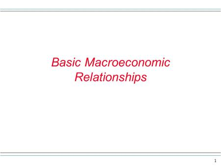 1 Basic Macroeconomic Relationships. 2 Overview Here we study some basic economic relationships that we think hold in a general way in the economy. Here.