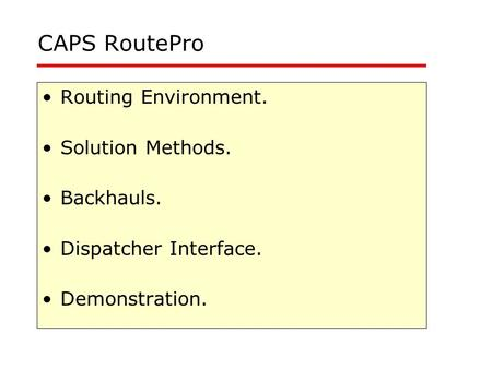 CAPS RoutePro Routing Environment. Solution Methods. Backhauls. Dispatcher Interface. Demonstration.