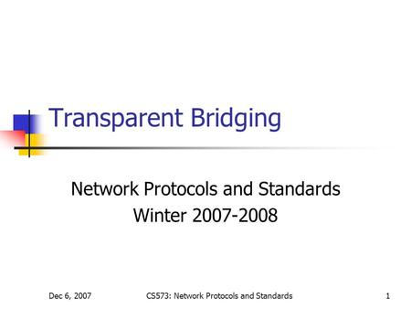 Dec 6, 2007CS573: Network Protocols and Standards1 Transparent Bridging Network Protocols and Standards Winter 2007-2008.