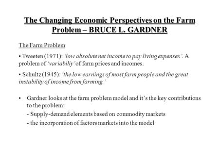 The Changing Economic Perspectives on the Farm Problem – BRUCE L. GARDNER Gardner looks at the farm problem model and it's the key contributions to the.