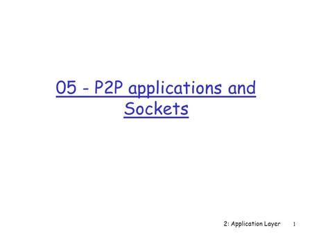 2: Application Layer 1 05 - P2P applications and Sockets.