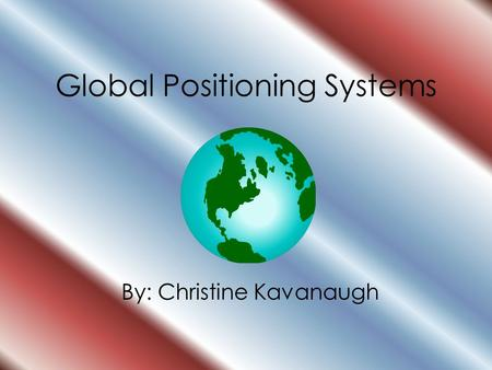 Global Positioning Systems By: Christine Kavanaugh.