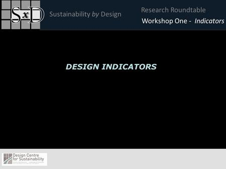 Research Roundtable Sustainability by Design Click to edit Master title style Workshop One - Indicators DESIGN INDICATORS.