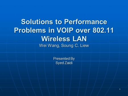 1 Solutions to Performance Problems in VOIP over 802.11 Wireless LAN Wei Wang, Soung C. Liew Presented By Syed Zaidi.