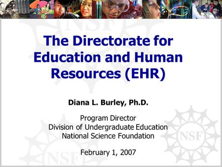 The Directorate for Education and Human Resources (EHR) Diana L. Burley, Ph.D. Program Director Division of Undergraduate Education National Science Foundation.