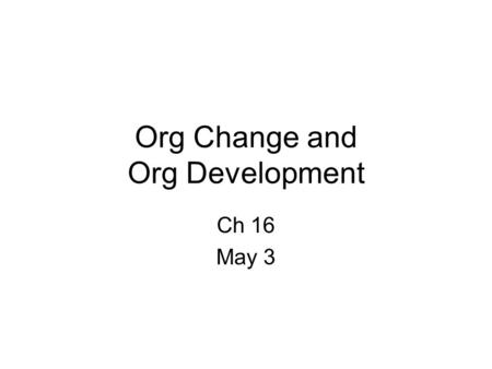 Org Change and Org Development Ch 16 May 3. Org Change and OD Org Change – in structure, technology or people –1 st order vs. 2 nd order Org Development.