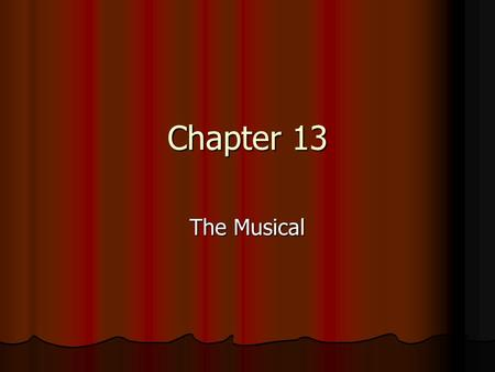 Chapter 13 The Musical. On Musicals American musical theatre is our indigenous art form. We can't claim drama, ballet, or opera, but musical theatre is.