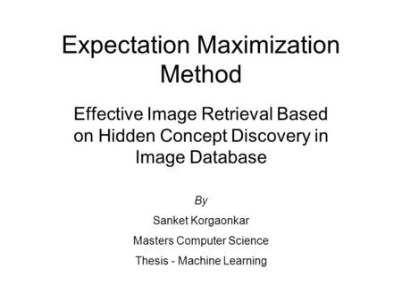Expectation Maximization Method Effective Image Retrieval Based on Hidden Concept Discovery in Image Database By Sanket Korgaonkar Masters Computer Science.