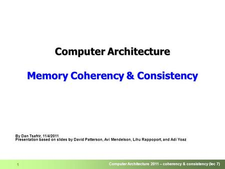 Computer Architecture 2011 – coherency & consistency (lec 7) 1 Computer Architecture Memory Coherency & Consistency By Dan Tsafrir, 11/4/2011 Presentation.