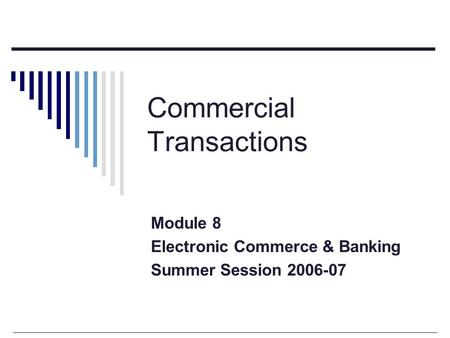 Commercial Transactions Module 8 Electronic Commerce & <strong>Banking</strong> Summer Session 2006-07.