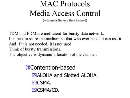 MAC Protocols Media Access Control (who gets the use the channel) zContention-based yALOHA and Slotted ALOHA. yCSMA. yCSMA/CD. TDM and FDM are inefficient.
