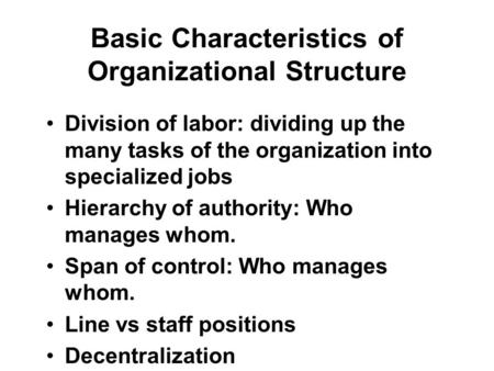 Basic Characteristics of Organizational Structure Division of labor: dividing up the many tasks of the organization into specialized jobs Hierarchy of.