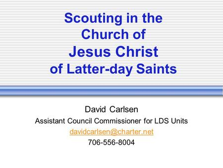 Scouting in the Church of Jesus Christ of Latter-day Saints David Carlsen Assistant Council Commissioner for LDS Units 706-556-8004.