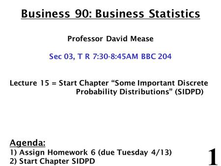 "1 Business 90: Business Statistics Professor David Mease Sec 03, T R 7:30-8:45AM BBC 204 Lecture 15 = Start Chapter ""Some Important Discrete Probability."