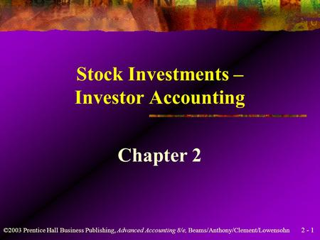 2 - 1 ©2003 Prentice Hall Business Publishing, Advanced Accounting 8/e, Beams/Anthony/Clement/Lowensohn Stock Investments – Investor Accounting Chapter.
