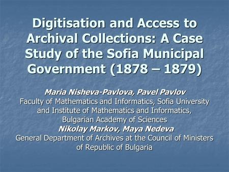 Digitisation and Access to Archival Collections: A Case Study of the Sofia Municipal Government (1878 – 1879) Maria Nisheva-Pavlova, Pavel Pavlov Faculty.