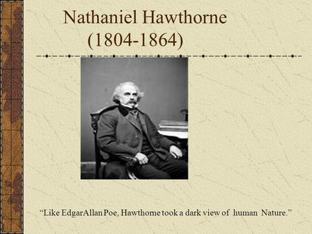 "Nathaniel Hawthorne (1804-1864) ""Like EdgarAllan Poe, Hawthorne took a dark view of human Nature."""