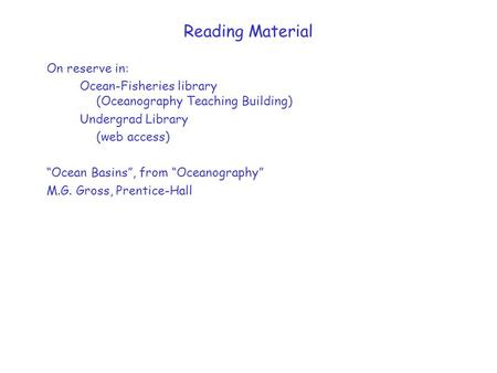 "Reading Material On reserve in: Ocean-Fisheries library (Oceanography Teaching Building) Undergrad Library (web access) ""Ocean Basins"", from ""Oceanography"""